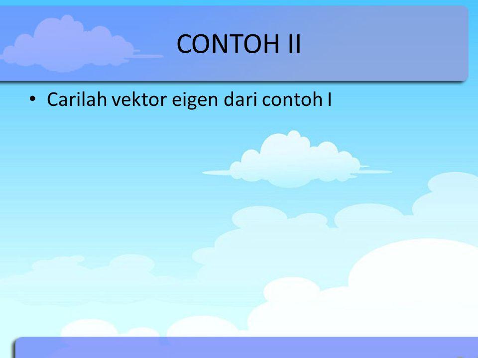 CONTOH II Carilah vektor eigen dari contoh I