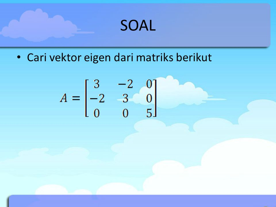 SOAL Cari vektor eigen dari matriks berikut