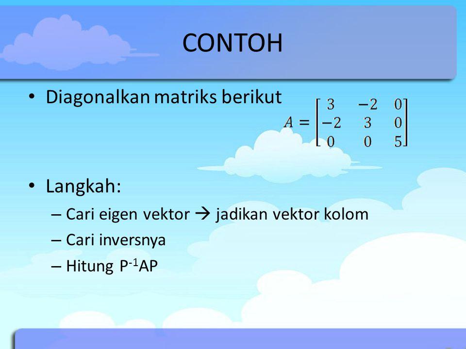 CONTOH Diagonalkan matriks berikut Langkah: