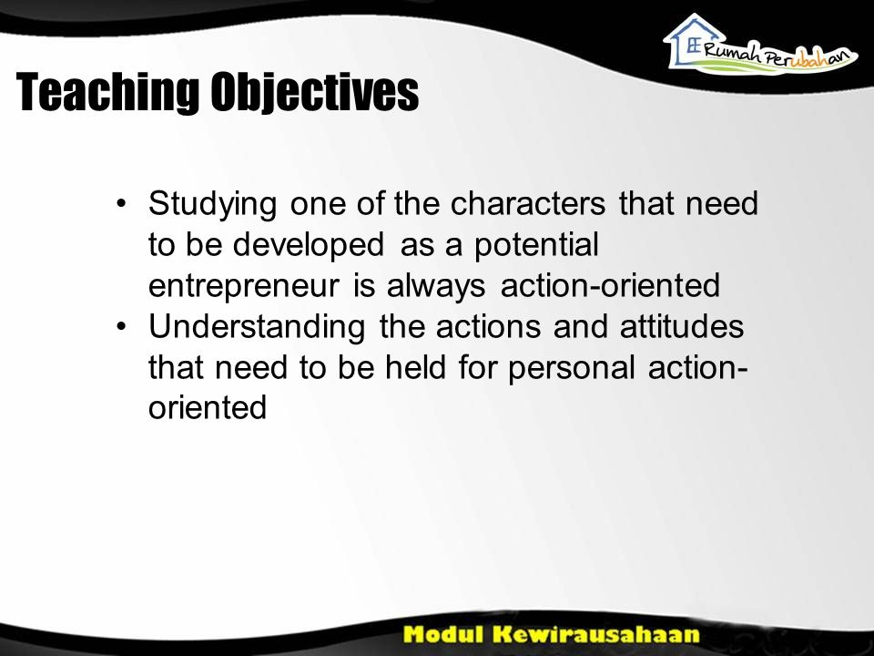Teaching Objectives Studying one of the characters that need to be developed as a potential entrepreneur is always action-oriented.