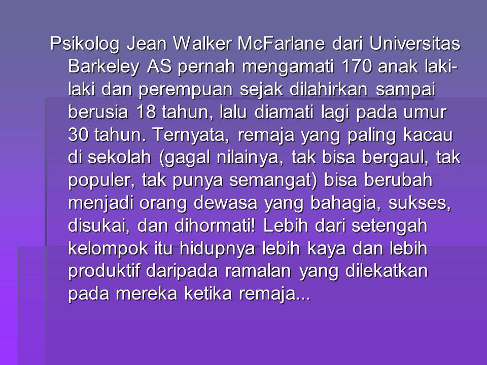 Psikolog Jean Walker McFarlane dari Universitas Barkeley AS pernah mengamati 170 anak laki- laki dan perempuan sejak dilahirkan sampai berusia 18 tahun, lalu diamati lagi pada umur 30 tahun.
