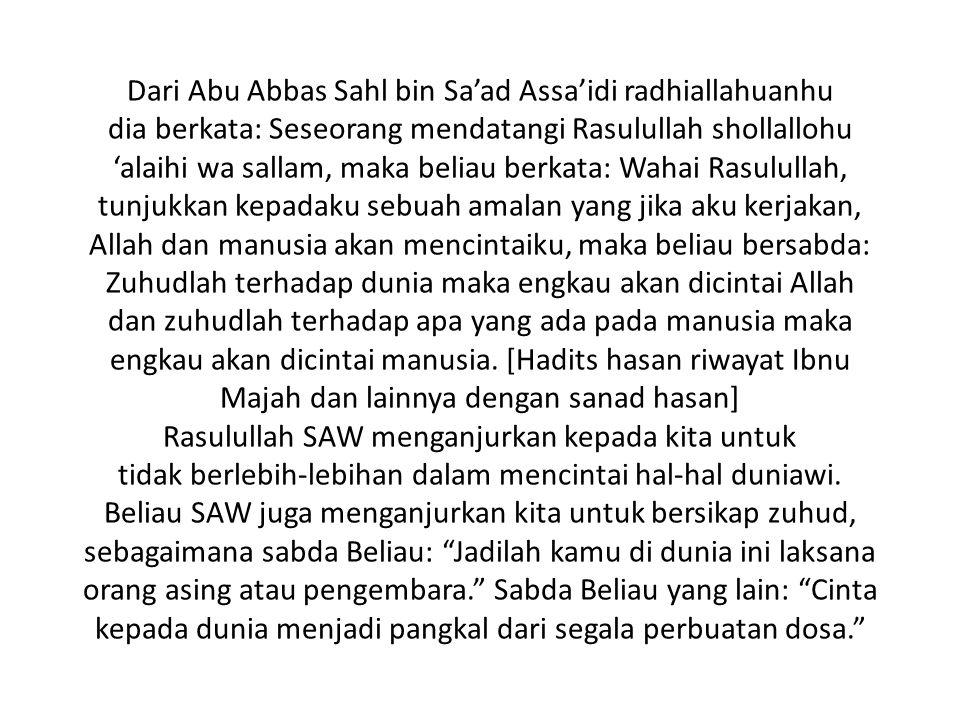 Dari Abu Abbas Sahl bin Sa'ad Assa'idi radhiallahuanhu dia berkata: Seseorang mendatangi Rasulullah shollallohu 'alaihi wa sallam, maka beliau berkata: Wahai Rasulullah, tunjukkan kepadaku sebuah amalan yang jika aku kerjakan, Allah dan manusia akan mencintaiku, maka beliau bersabda: Zuhudlah terhadap dunia maka engkau akan dicintai Allah dan zuhudlah terhadap apa yang ada pada manusia maka engkau akan dicintai manusia.