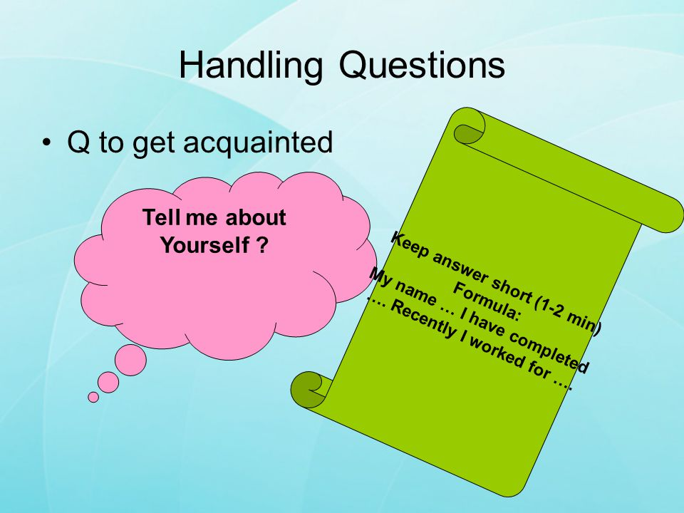 Handling Questions Q to get acquainted Tell me about Yourself