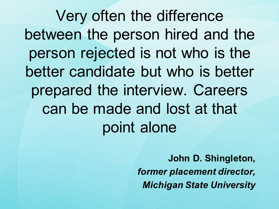 Very often the difference between the person hired and the person rejected is not who is the better candidate but who is better prepared the interview. Careers can be made and lost at that point alone