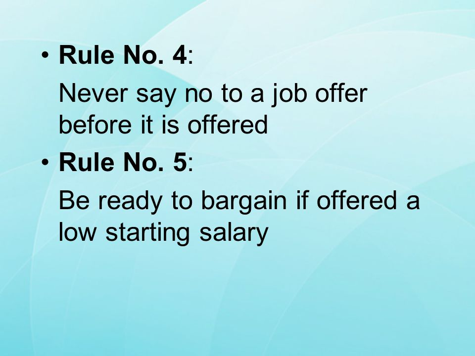 Rule No. 4: Never say no to a job offer before it is offered.