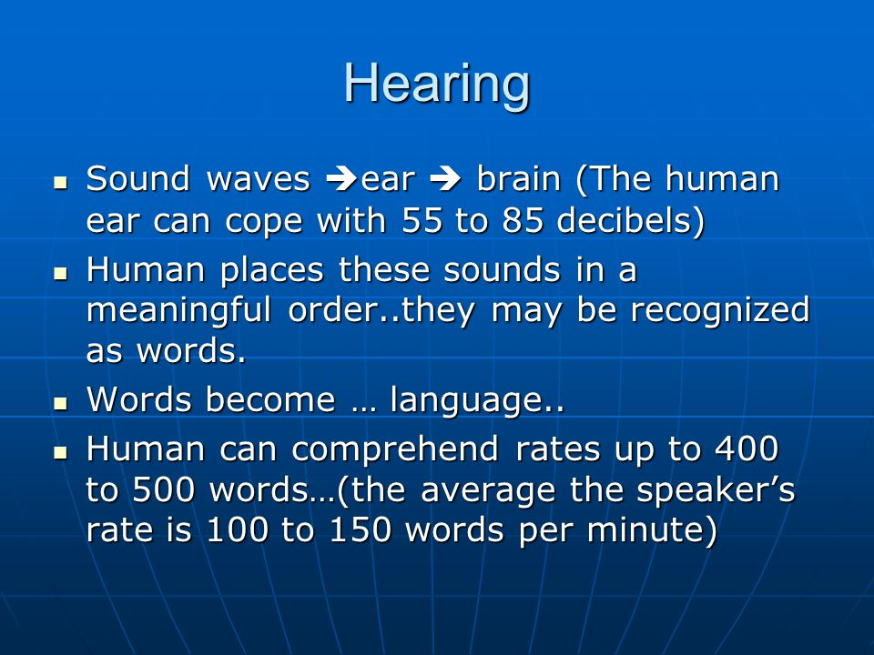 Hearing Sound waves ear  brain (The human ear can cope with 55 to 85 decibels)