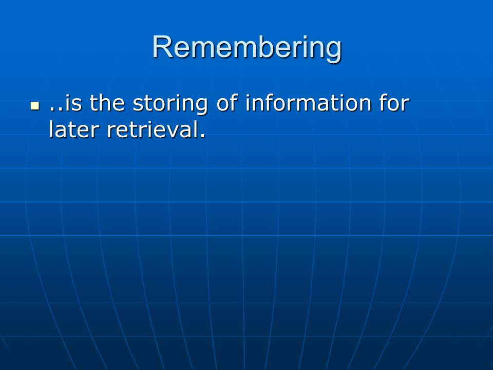 Remembering ..is the storing of information for later retrieval.