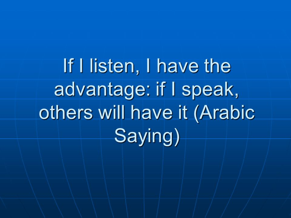 If I listen, I have the advantage: if I speak, others will have it (Arabic Saying)