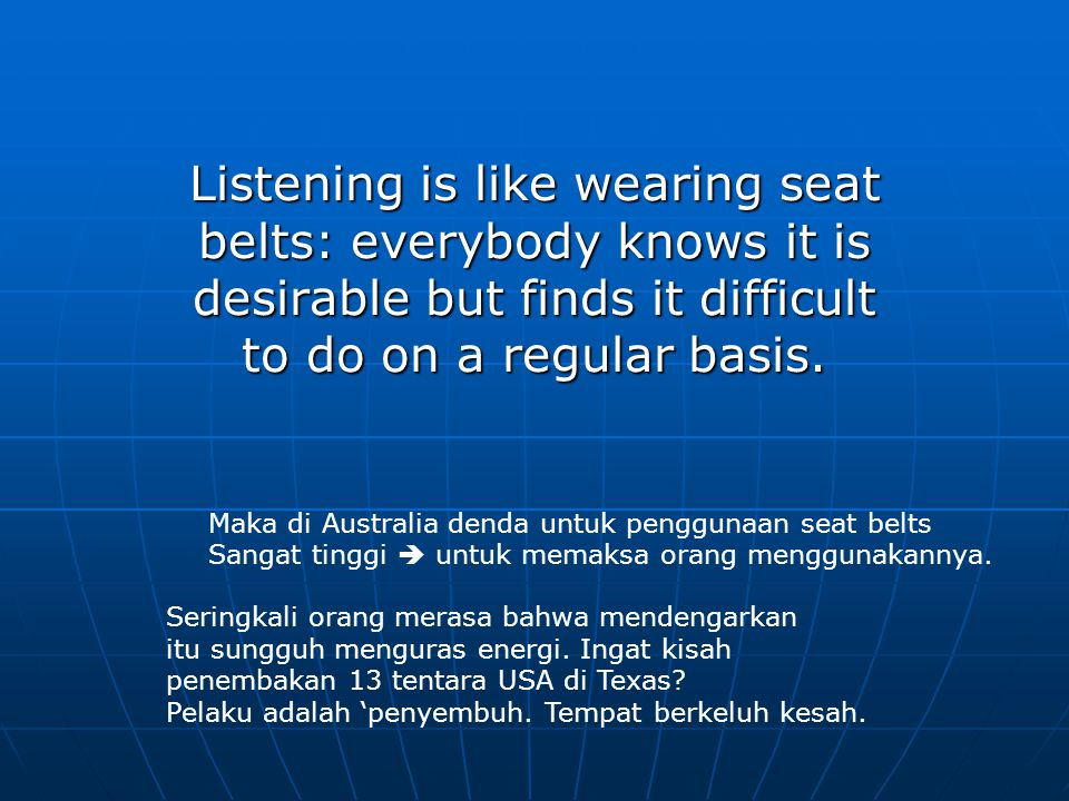 Listening is like wearing seat belts: everybody knows it is desirable but finds it difficult to do on a regular basis.