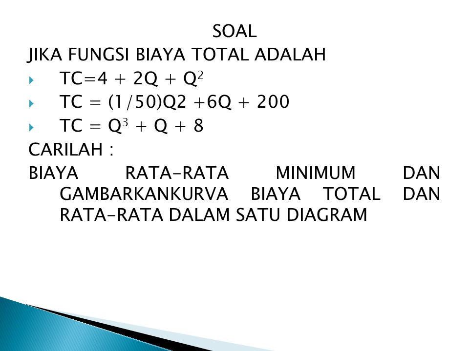 SOAL JIKA FUNGSI BIAYA TOTAL ADALAH. TC=4 + 2Q + Q2. TC = (1/50)Q2 +6Q + 200. TC = Q3 + Q + 8. CARILAH :
