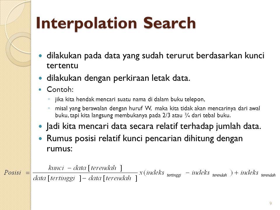 Interpolation Search dilakukan pada data yang sudah terurut berdasarkan kunci tertentu. dilakukan dengan perkiraan letak data.