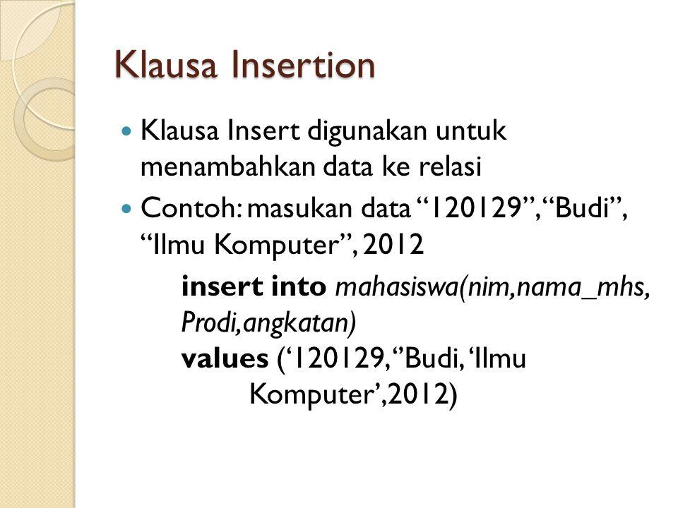 Klausa Insertion Klausa Insert digunakan untuk menambahkan data ke relasi. Contoh: masukan data 120129 , Budi , Ilmu Komputer , 2012.
