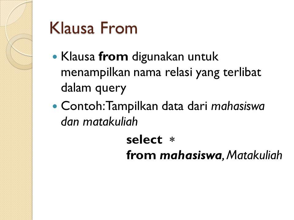 Klausa From Klausa from digunakan untuk menampilkan nama relasi yang terlibat dalam query. Contoh: Tampilkan data dari mahasiswa dan matakuliah.