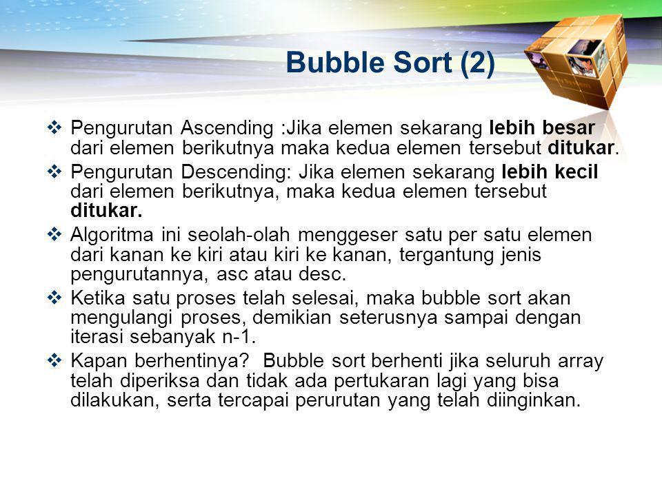 Bubble Sort (2) Pengurutan Ascending :Jika elemen sekarang lebih besar dari elemen berikutnya maka kedua elemen tersebut ditukar.