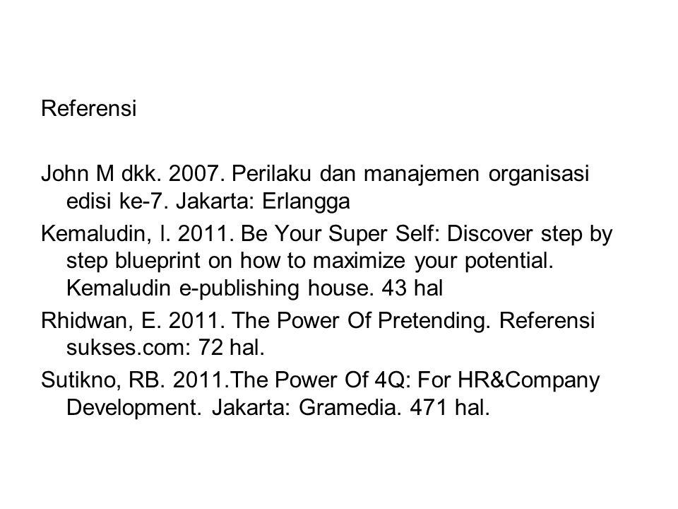 Referensi John M dkk. 2007. Perilaku dan manajemen organisasi edisi ke-7. Jakarta: Erlangga.