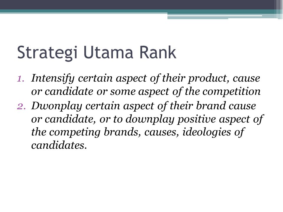 Strategi Utama Rank Intensify certain aspect of their product, cause or candidate or some aspect of the competition.
