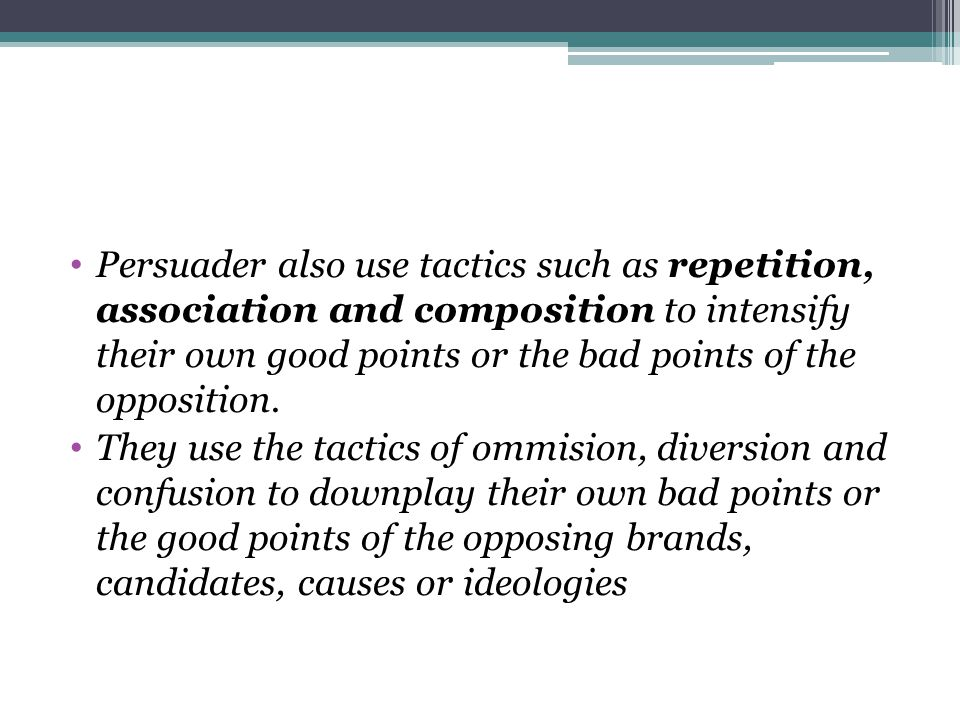 Persuader also use tactics such as repetition, association and composition to intensify their own good points or the bad points of the opposition.