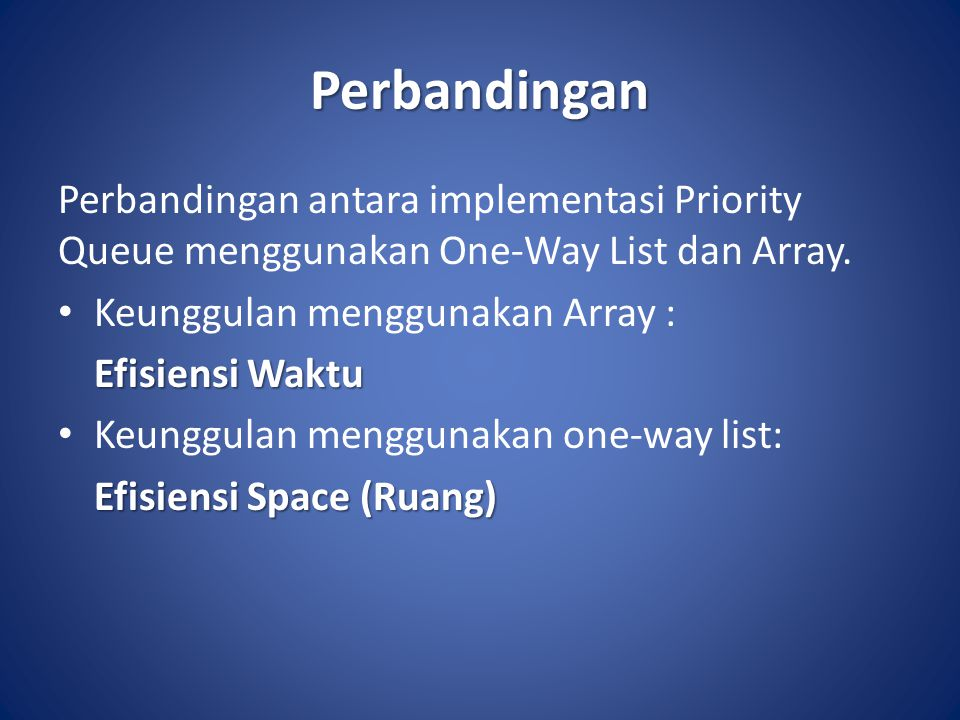 Perbandingan Perbandingan antara implementasi Priority Queue menggunakan One-Way List dan Array. Keunggulan menggunakan Array :