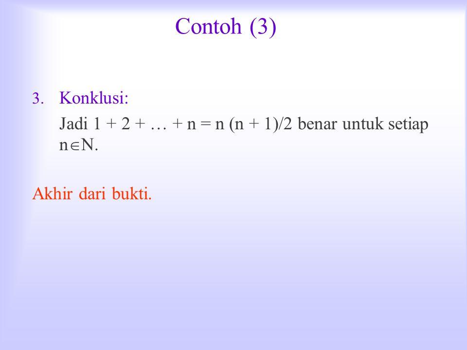 Contoh (3) Konklusi: Jadi 1 + 2 + … + n = n (n + 1)/2 benar untuk setiap nN. Akhir dari bukti.