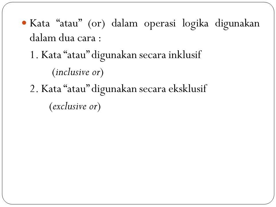 Kata atau (or) dalam operasi logika digunakan dalam dua cara :