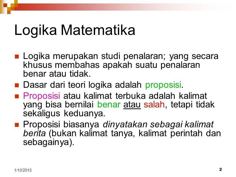 Logika Matematika Logika merupakan studi penalaran; yang secara khusus membahas apakah suatu penalaran benar atau tidak.