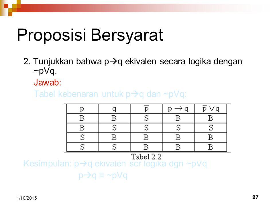 Proposisi Bersyarat 2. Tunjukkan bahwa pq ekivalen secara logika dengan ~pVq. Jawab: Tabel kebenaran untuk pq dan ~pVq: