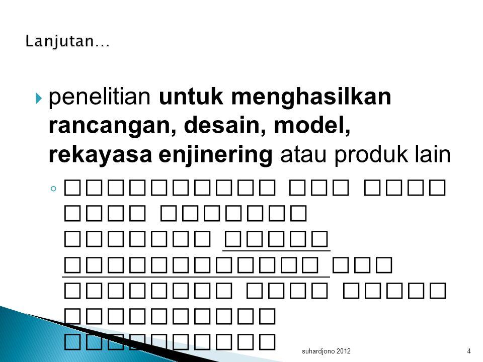 Lanjutan… penelitian untuk menghasilkan rancangan, desain, model, rekayasa enjinering atau produk lain.