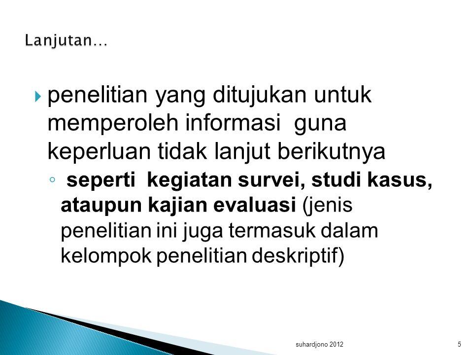 Lanjutan… penelitian yang ditujukan untuk memperoleh informasi guna keperluan tidak lanjut berikutnya.