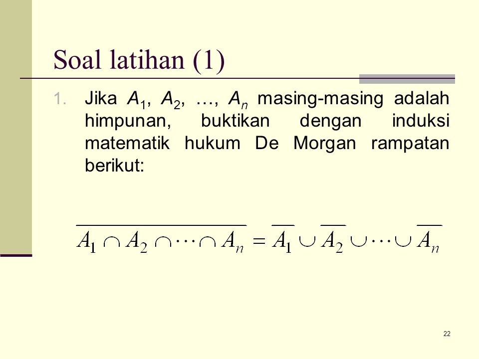 Soal latihan (1) Jika A1, A2, …, An masing-masing adalah himpunan, buktikan dengan induksi matematik hukum De Morgan rampatan berikut: