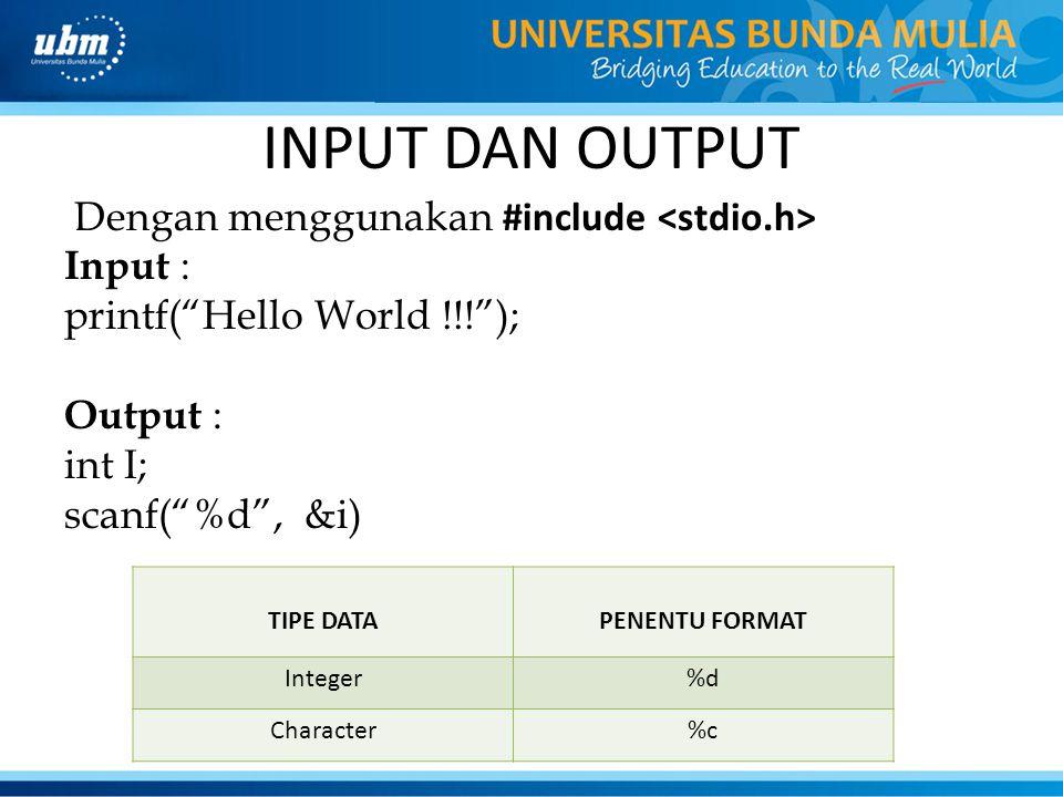 INPUT DAN OUTPUT Dengan menggunakan #include <stdio.h> Input : printf( Hello World !!! ); Output : int I; scanf( %d , &i)