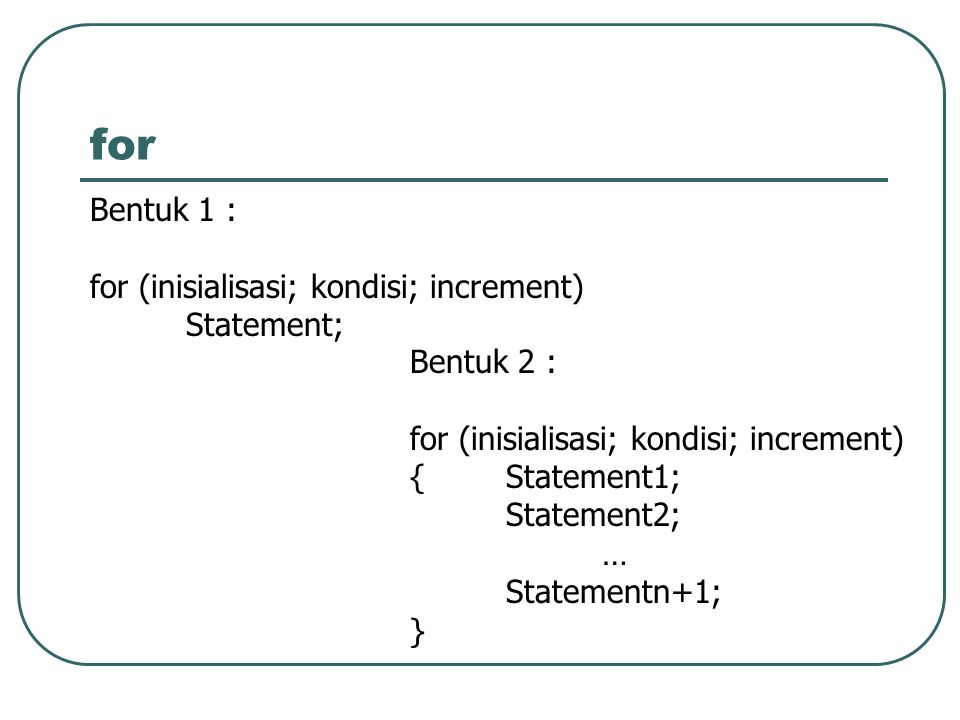 for Bentuk 1 : for (inisialisasi; kondisi; increment) Statement;