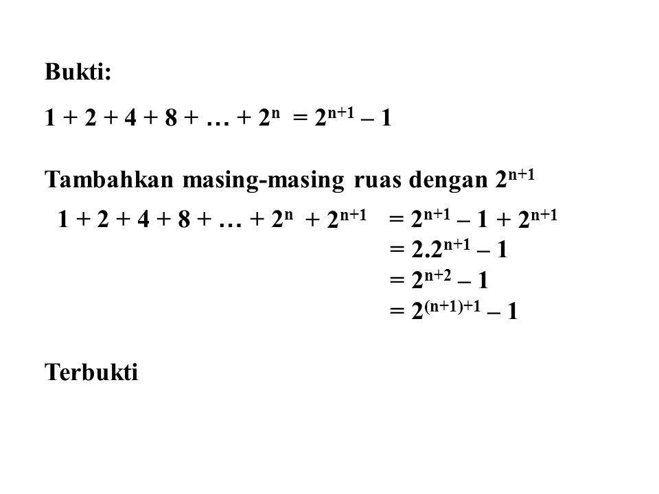 Bukti: 1 + 2 + 4 + 8 + … + 2n = 2n+1 – 1. Tambahkan masing-masing ruas dengan 2n+1. 1 + 2 + 4 + 8 + … + 2n = 2n+1 – 1.