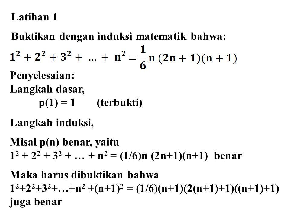 Latihan 1 Buktikan dengan induksi matematik bahwa: Penyelesaian: Langkah dasar, p(1) = 1 (terbukti)