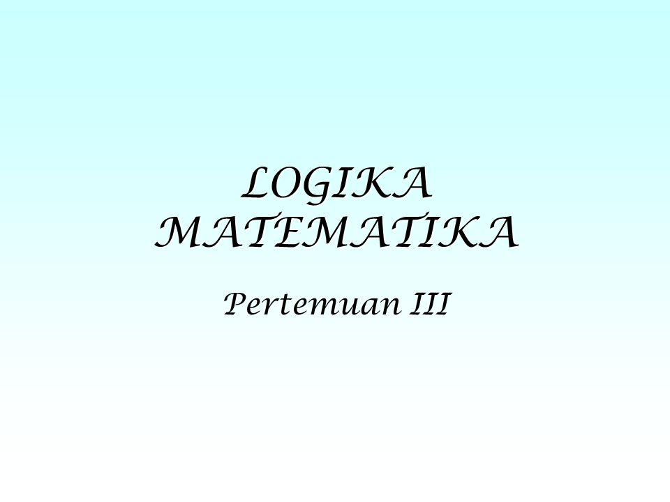 LOGIKA MATEMATIKA Pertemuan III