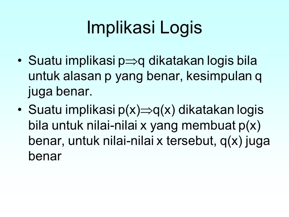 Implikasi Logis Suatu implikasi pq dikatakan logis bila untuk alasan p yang benar, kesimpulan q juga benar.
