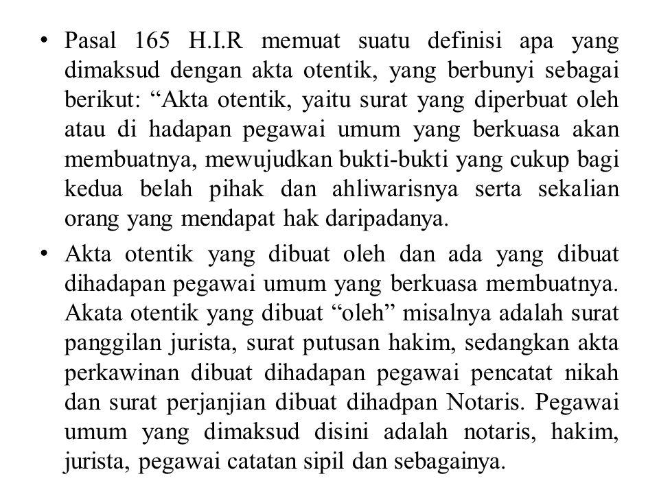 Pasal 165 H.I.R memuat suatu definisi apa yang dimaksud dengan akta otentik, yang berbunyi sebagai berikut: Akta otentik, yaitu surat yang diperbuat oleh atau di hadapan pegawai umum yang berkuasa akan membuatnya, mewujudkan bukti-bukti yang cukup bagi kedua belah pihak dan ahliwarisnya serta sekalian orang yang mendapat hak daripadanya.