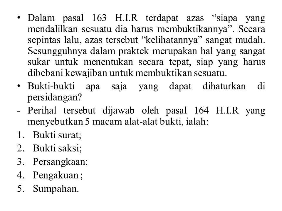 Dalam pasal 163 H.I.R terdapat azas siapa yang mendalilkan sesuatu dia harus membuktikannya . Secara sepintas lalu, azas tersebut kelihatannya sangat mudah. Sesungguhnya dalam praktek merupakan hal yang sangat sukar untuk menentukan secara tepat, siap yang harus dibebani kewajiban untuk membuktikan sesuatu.