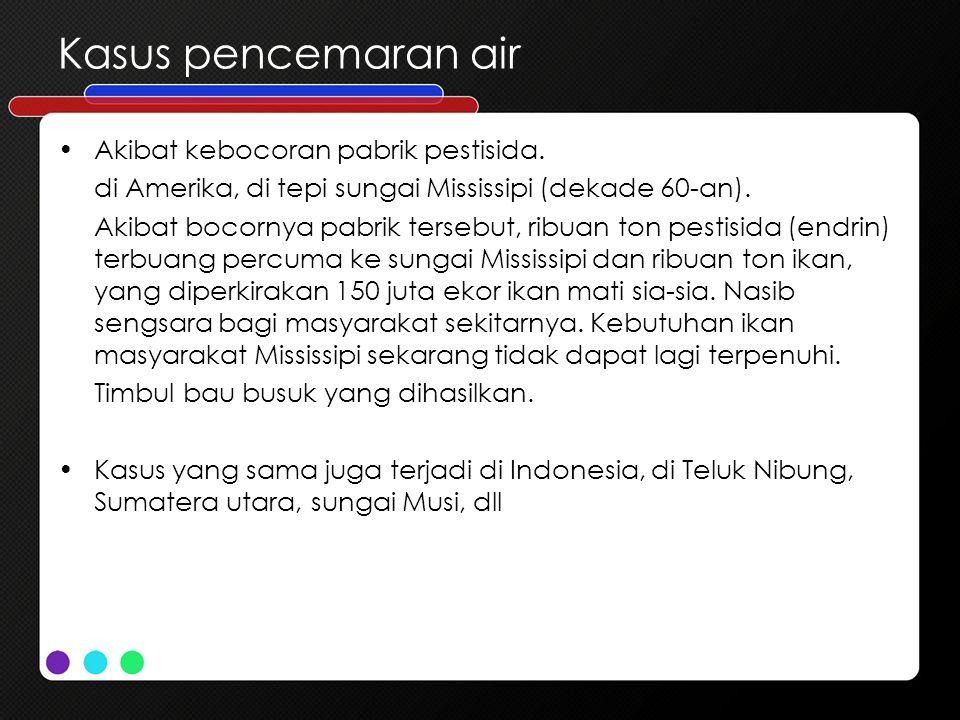Kasus pencemaran air Akibat kebocoran pabrik pestisida.