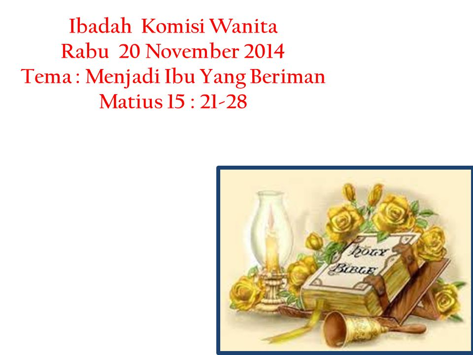 Ibadah Komisi Wanita Rabu 20 November 2014 Tema : Menjadi Ibu Yang Beriman Matius 15 : 21-28