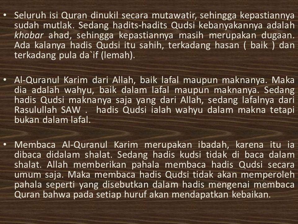 Seluruh isi Quran dinukil secara mutawatir, sehingga kepastiannya sudah mutlak. Sedang hadits-hadits Qudsi kebanyakannya adalah khabar ahad, sehingga kepastiannya masih merupakan dugaan. Ada kalanya hadis Qudsi itu sahih, terkadang hasan ( baik ) dan terkadang pula da`if (lemah).