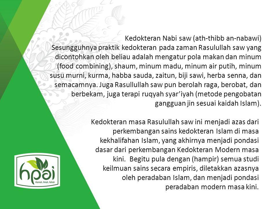 Kedokteran Nabi saw (ath-thibb an-nabawi) Sesungguhnya praktik kedokteran pada zaman Rasulullah saw yang dicontohkan oleh beliau adalah mengatur pola makan dan minum (food combining), shaum, minum madu, minum air putih, minum susu murni, kurma, habba sauda, zaitun, biji sawi, herba senna, dan semacamnya. Juga Rasullullah saw pun berolah raga, berobat, dan berbekam, juga terapi ruqyah syar'iyah (metode pengobatan gangguan jin sesuai kaidah Islam).