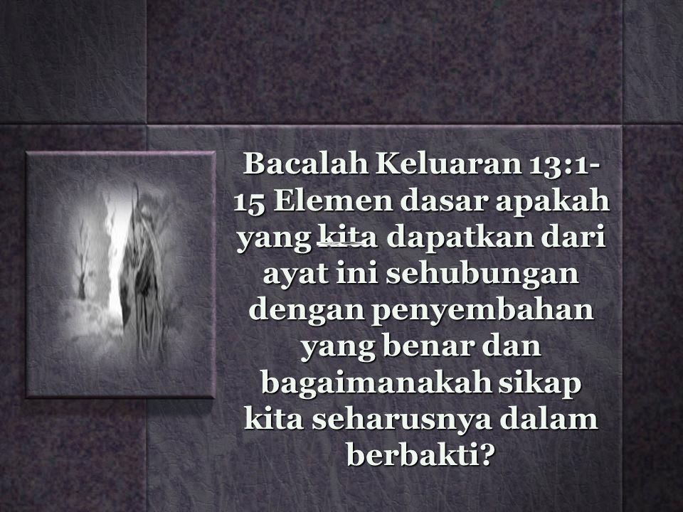 Bacalah Keluaran 13:1-15 Elemen dasar apakah yang kita dapatkan dari ayat ini sehubungan dengan penyembahan yang benar dan bagaimanakah sikap kita seharusnya dalam berbakti