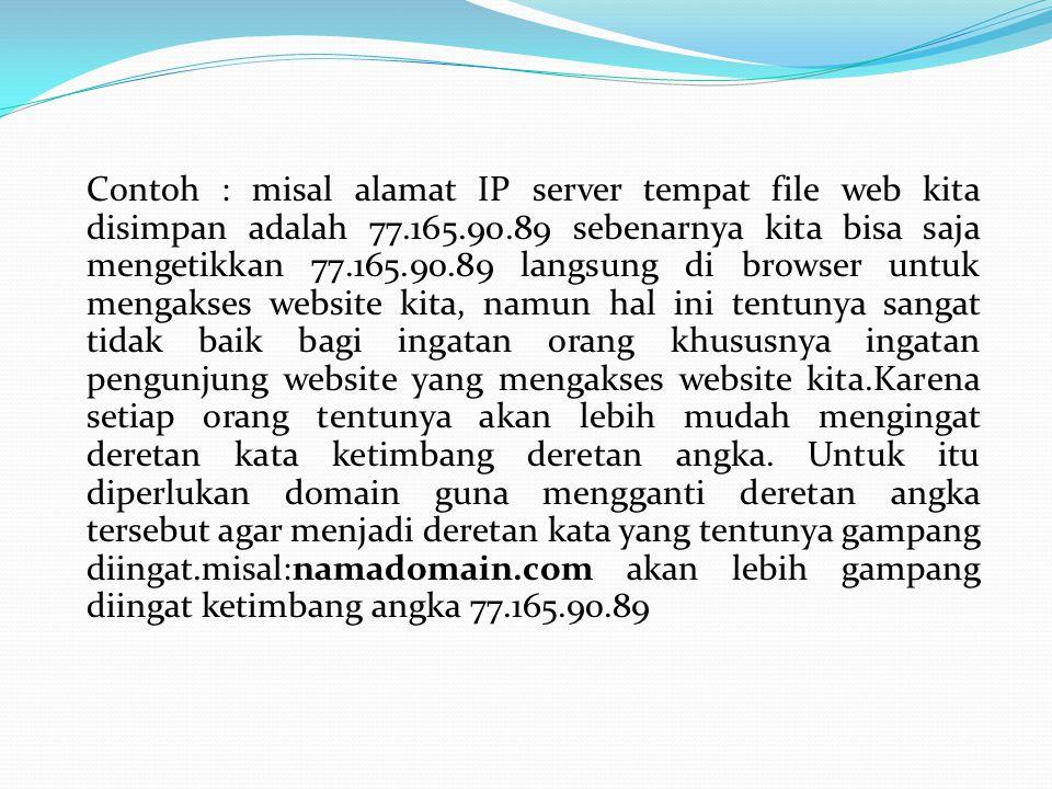 Contoh : misal alamat IP server tempat file web kita disimpan adalah 77.165.90.89 sebenarnya kita bisa saja mengetikkan 77.165.90.89 langsung di browser untuk mengakses website kita, namun hal ini tentunya sangat tidak baik bagi ingatan orang khususnya ingatan pengunjung website yang mengakses website kita.Karena setiap orang tentunya akan lebih mudah mengingat deretan kata ketimbang deretan angka.