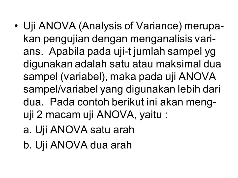 Uji ANOVA (Analysis of Variance) merupa-kan pengujian dengan menganalisis vari-ans. Apabila pada uji-t jumlah sampel yg digunakan adalah satu atau maksimal dua sampel (variabel), maka pada uji ANOVA sampel/variabel yang digunakan lebih dari dua. Pada contoh berikut ini akan meng-uji 2 macam uji ANOVA, yaitu :
