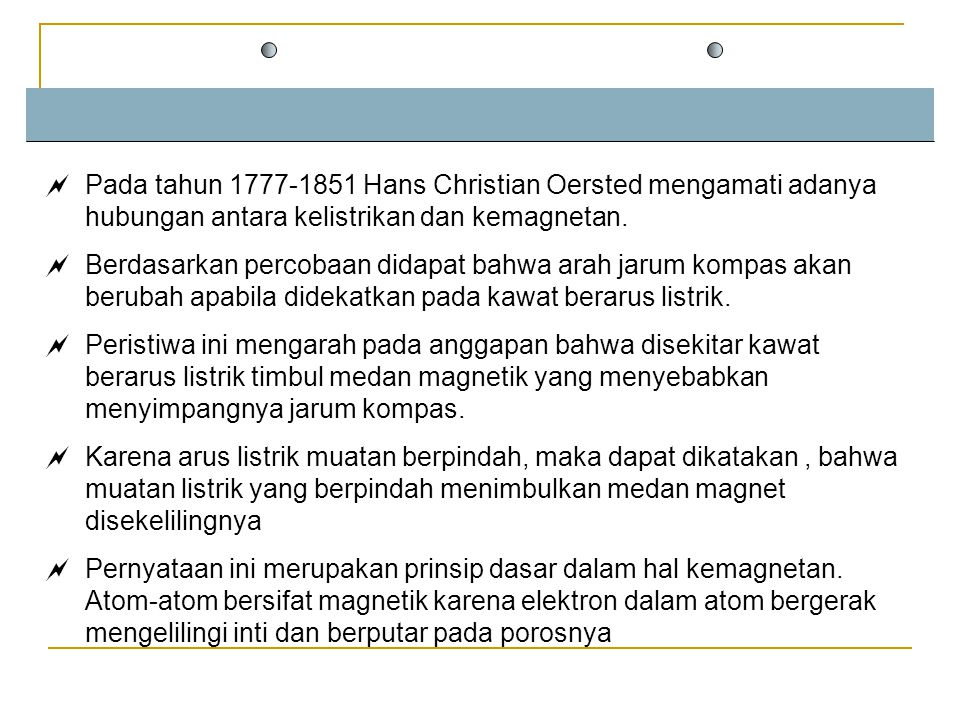 Pada tahun 1777-1851 Hans Christian Oersted mengamati adanya hubungan antara kelistrikan dan kemagnetan.
