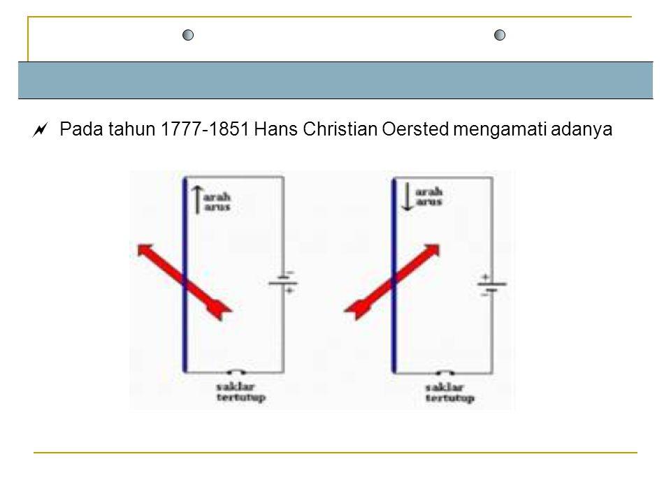 Pada tahun 1777-1851 Hans Christian Oersted mengamati adanya