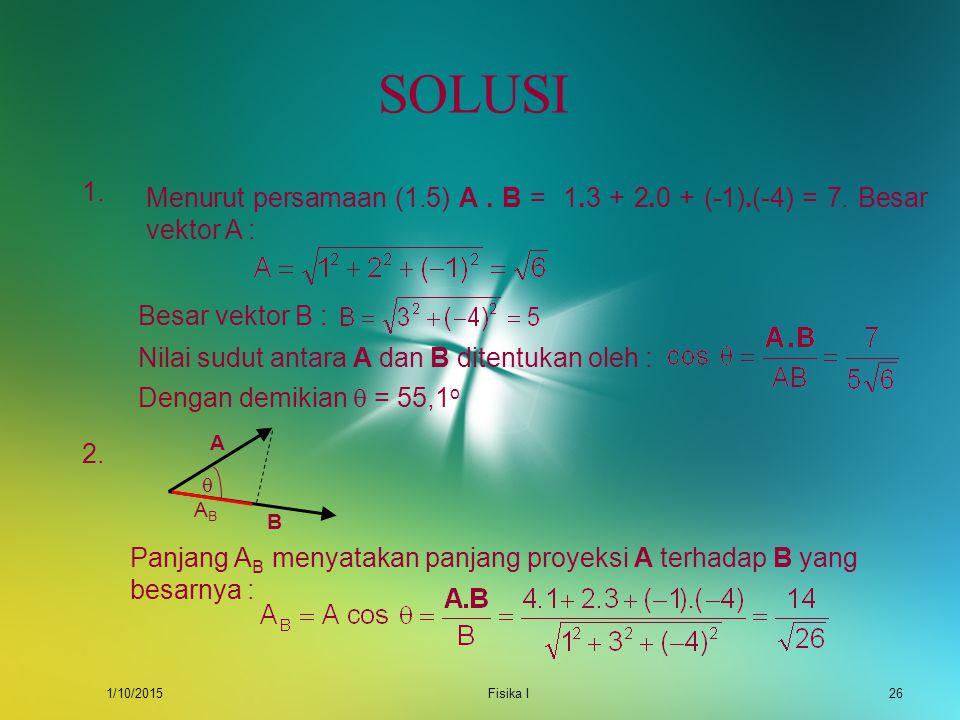 SOLUSI 1. Menurut persamaan (1.5) A . B = 1.3 + 2.0 + (-1).(-4) = 7. Besar vektor A : Besar vektor B :