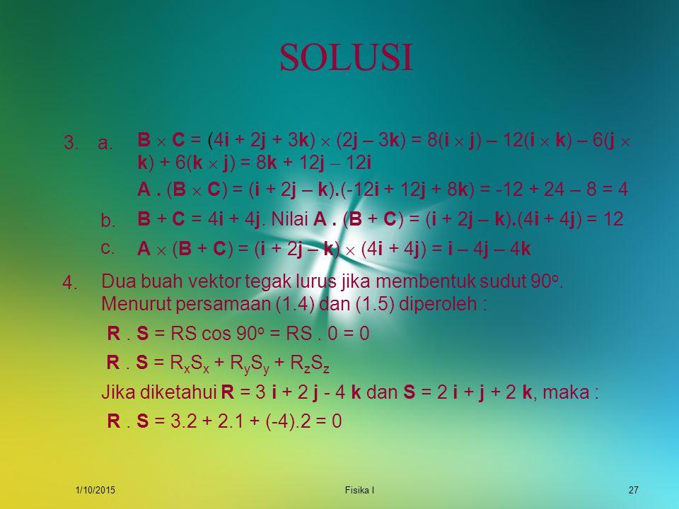 SOLUSI 3. a. B  C = (4i + 2j + 3k)  (2j – 3k) = 8(i  j) – 12(i  k) – 6(j  k) + 6(k  j) = 8k + 12j  12i.