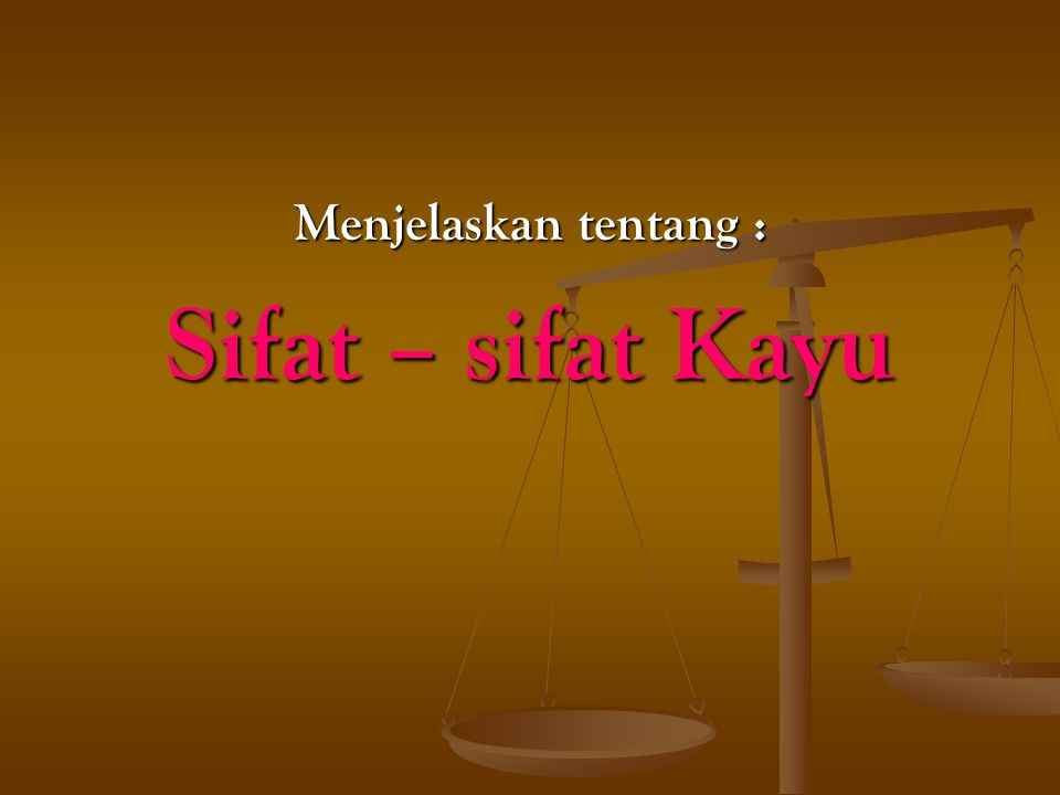 Menjelaskan tentang : Sifat – sifat Kayu