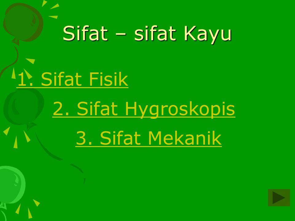 Sifat – sifat Kayu 1. Sifat Fisik 2. Sifat Hygroskopis